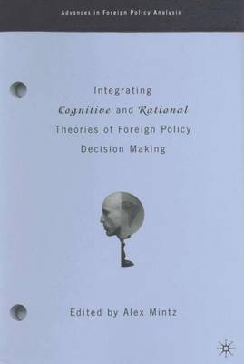 Integrating Cognitive and Rational Theories of Foreign Policy Decision Making The Polyheuristic Theory of Decision by Alex Mintz