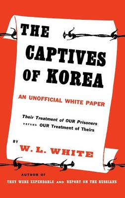 The Captives of Korea An Unofficial White Paper on the Treatment of War Prisoners; Our Treatment of Theirs, Their Treatment of Ours by Barbara White Walker