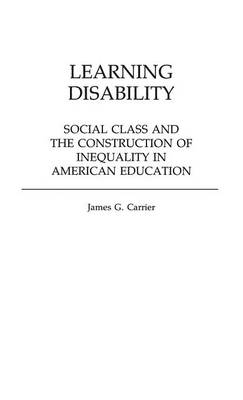Learning Disability Social Class and the Construction of Inequality in American Education by James G. Carrier