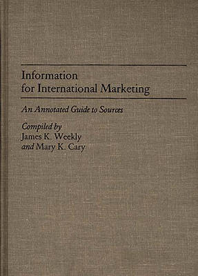 Information for International Marketing An Annotated Guide to Sources by Mary K. Cary, James K. Weekly