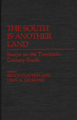 The South Is Another Land Essays on the Twentieth-Century South by Bruce L. Clayton, John A. Salmond