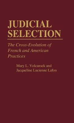 Judicial Selection The Cross-Evolution of French and American Practices by Jacqueline L. Lafon, Mary L. Volcansek