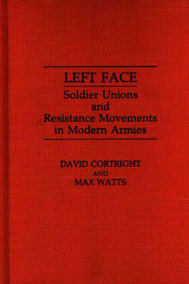 Left Face Soldier Unions and Resistance Movements in Modern Armies by David Cortright, Max Watts