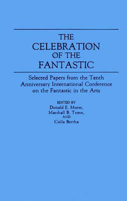 The Celebration of the Fantastic Selected Papers from the Tenth Anniversary International Conference on the Fantastic in the Arts by Donald E. Morse, Marshall B. Tymn, Csilla Bertha