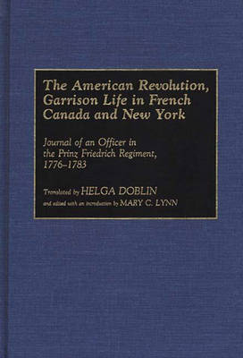 The American Revolution, Garrison Life in French Canada and New York Journal of an Officer in the Prinz Friedrich Regiment, 1776-1783 by Helga Doblin