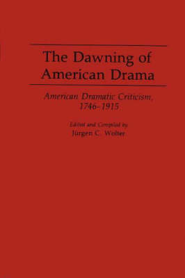 The Dawning of American Drama American Dramatic Criticism, 1746-1915 by Jurgen C. Wolter