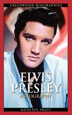 Elvis Presley A Biography by Kathleen A. Tracy