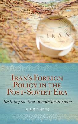 Iran's Foreign Policy in the Post-Soviet Era Resisting the New International Order by Shireen T. Hunter