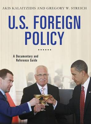 U.S. Foreign Policy A Documentary and Reference Guide by Akis Kalaitzidis, Professor Gregory W. Streich