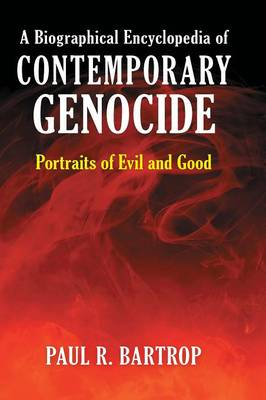 A Biographical Encyclopedia of Contemporary Genocide Portraits of Evil and Good by Paul R. Bartrop
