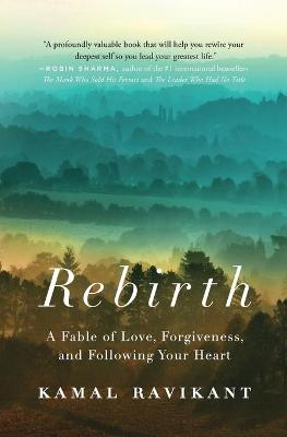Rebirth A Fable of Love, Forgiveness, and Following Your Heart by Kamal Ravikant