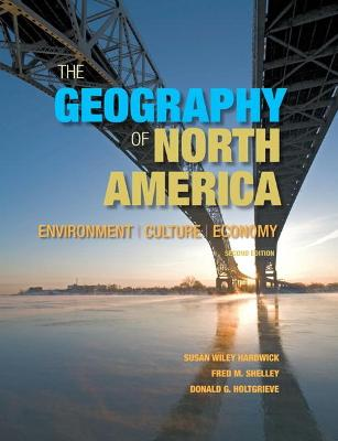 The Geography of North America Environment, Culture, Economy by Susan W. Hardwick, Fred M. Shelley, Donald G. Holtgrieve