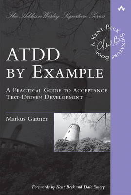 ATDD by Example A Practical Guide to Acceptance Test-Driven Development by Markus Gartner