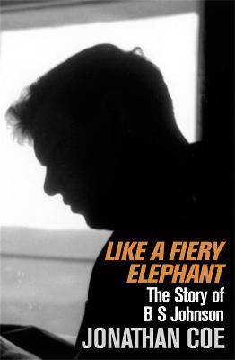 Like A Fiery Elephant The Story of B.S.Johnson by Jonathan Coe