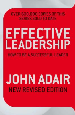 Effective Leadership (NEW REVISED EDITION) How to be a successful leader by John Adair