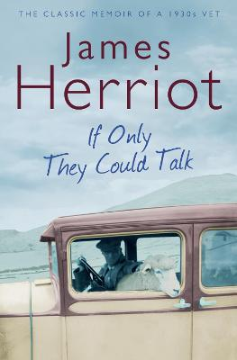 If Only They Could Talk The Classic Memoir of a 1930s Vet by James Herriot