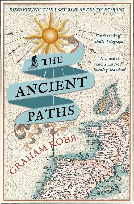 The Ancient Paths Discovering the Lost Map of Celtic Europe by Graham Robb