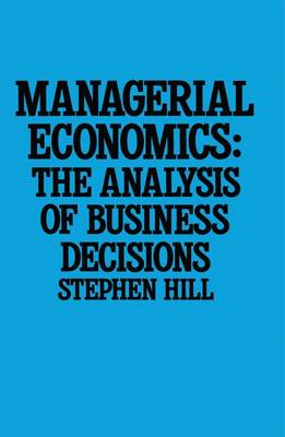 Managerial Economics The Analysis of Business Decisions by Stephen Hill
