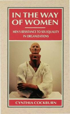In the Way of Women Men's Resistance to Sex Equality in Organizations by Cynthia Cockburn