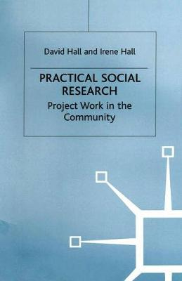 Practical Social Research Project Work in the Community by David Hall, Irene M. Hall