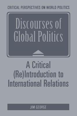 Discourses of Global Politics A Critical (Re)Introduction to International Relations by J. George