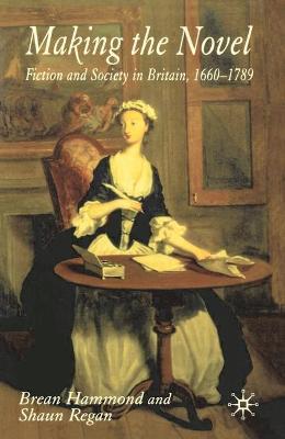 Making the Novel Fiction and Society in Britain, 1660-1789 by Brean Hammond, Shaun Regan