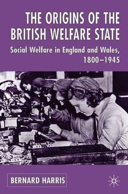 The Origins of the British Welfare State Society, State and Social Welfare in England and Wales, 1800-1945 by Bernard Harris