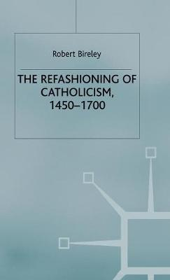 The Refashioning of Catholicism, 1450-1700 A Reassessment of the Counter-Reformation by Robert Bireley