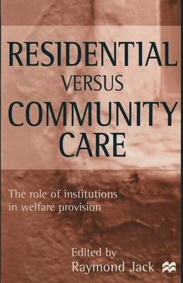 Residential versus Community Care The Role of Institutions in Welfare Provision by Raymond Jack