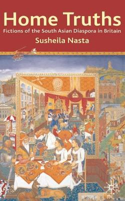 Home Truths: Fictions of the South Asian Diaspora in Britain by Susheila Nasta