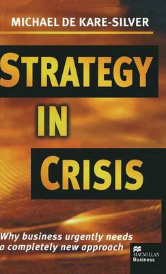 Strategy in Crisis Why Business Urgently Needs a Completely New Approach by Michael de Kare-Silver