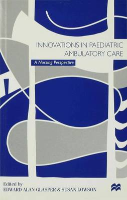 Innovations in Paediatric Ambulatory Care A Nursing Perspective by Alan Glasper