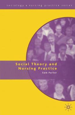 Social Theory and Nursing Practice by Sam Porter