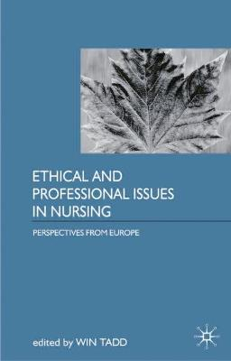 Ethical and Professional Issues in Nursing Perspectives from Europe by Win Tadd