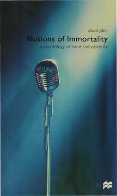 Illusions of Immortality A Psychology of Fame and Celebrity by David Giles