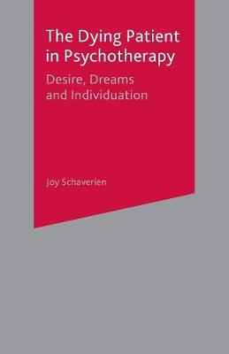 The Dying Patient in Psychotherapy Desire, Dreams and Individuation by Joy Schaverien