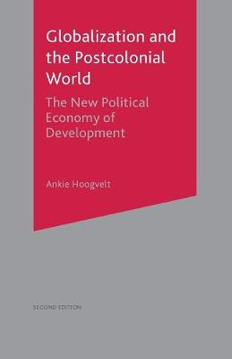 Globalization and the Postcolonial World The New Political Economy of Development by Ankie M. M. Hoogvelt