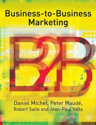 Business-To-Business Marketing by Daniel Michel, Peter Naude, Robert Salle, Jean-Paul Valla