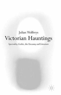 Victorian Hauntings Spectrality, Gothic, the Uncanny and Literature by Julian Wolfreys