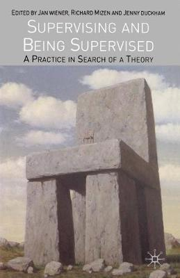 Supervising and Being Supervised A Practice in Search of a Theory by Jan Wiener, Richard Mizen, Jenny Duckham