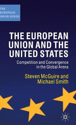 The European Union and the United States Competition and Convergence in the Global Arena by Steven McGuire, Michael Smith