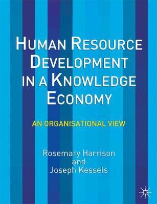 Human Resource Development in a Knowledge Economy An Organizational View by Rosemary Harrison, Joseph Kessels