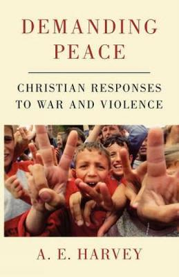 Demanding Peace Christian Responses to War and Violence by A. E. Harvey