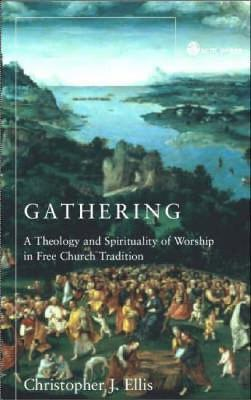 Gathering Spirituality and Theology in Free Church Worship by Christopher J. Ellis