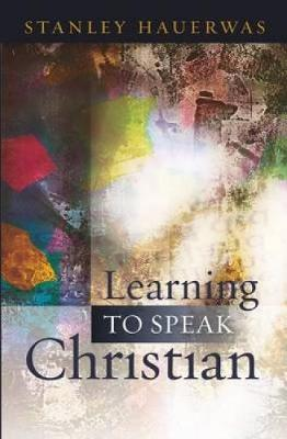 Learning to Speak Christian by Stanley Hauerwas