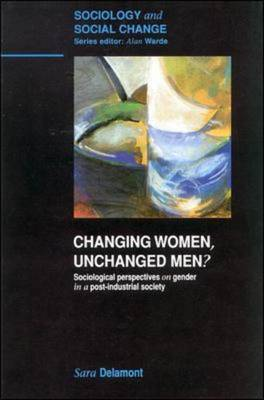 Changing Women, Unchanged Men? Socialogical Perspectives on Gender in a Post-industrial Society by Ms Sara Delamont, Alan Warde