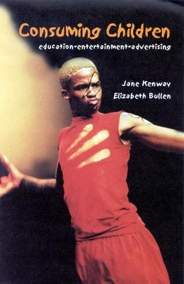 CONSUMING CHILDREN Education - Entertainment - Advertising by Jane Kenway, Elizabeth Bullen