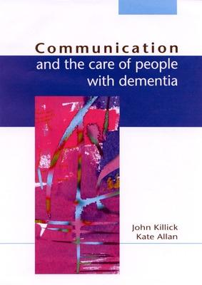 Communication And The Care Of People With Dementia by John Killick, Kate Allen