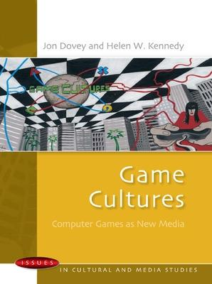 Game Cultures: Computer Games as New Media by Jon Dovey, Helen W. Kennedy