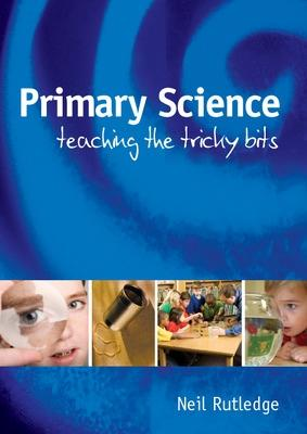 Primary Science: Teaching the Tricky Bits Teaching the Tricky Bits by Neil Rutledge